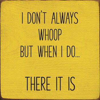 I don't always whoop, but when I do...there it is. | Wood Funny Signs | Sawdust City Wood Signs