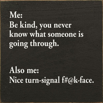 Me: Be kind, you never know what someone is going through. Also me…   Wood Inspirational Signs   Sawdust City Wood Signs