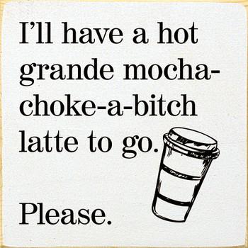 I'll have a hot grande mocha-choke-a-bitch latte to go. Please |Funny Wood  Signs | Sawdust City Wood Signs