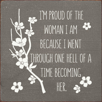 I'm proud of the woman I am because I went through one hell of a time becoming her  Inspirational  Wood  Signs   Sawdust City Wood Signs