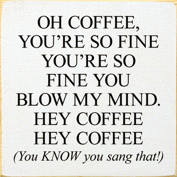 Oh coffee, you're so fine you're so fine you blow my mind... (You know you sang that!)|Wood  Signs Coffee| Sawdust City Wood Signs