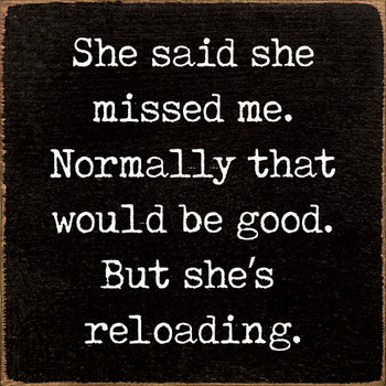 She said she missed me. Normally that would be good. But she's reloading.  Funny Wood  Signs   Sawdust City Wood Signs