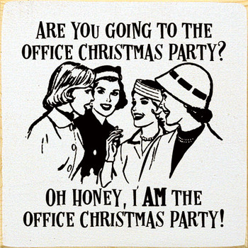 Are you going to the office Christmas party? Oh honey, I am the office Christmas party! Funny Wood  Signs   Sawdust City Wood Signs