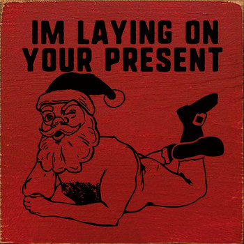 I'm laying on your present