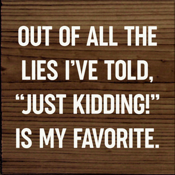 """Out of all the lies I've told, """"Just kidding!"""" is my favorite."""