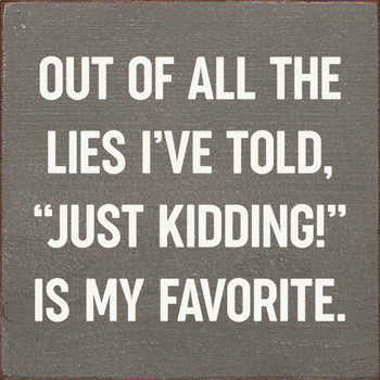 """Out of all the lies I've told, """"Just kidding!"""" is my favorite. 