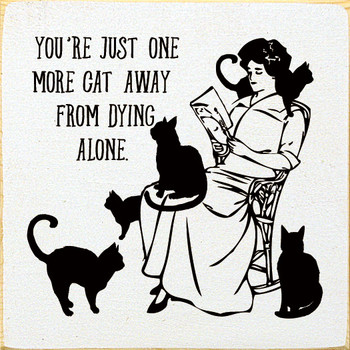 You're just one more cat away from dying alone.  Funny Wood  Signs With Cats   Sawdust City Wood Signs