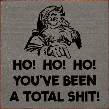 Ho! Ho! Ho! You've been a total shit! Funny Santa Wood  Signs   Sawdust City Wood Signs