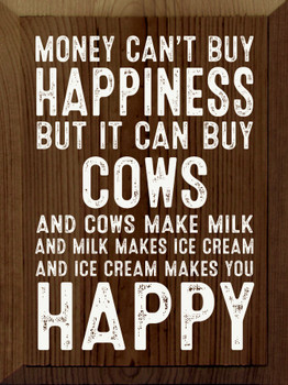 Money can't buy happiness but it can buy cows. And cows make milk..