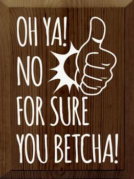 Oh ya! No for sure.You betcha!