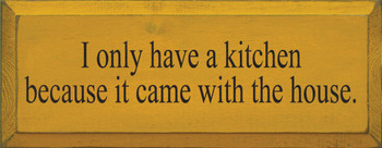 I Only Have A Kitchen Because It Came With The House | Funny Kitchen Wood Sign  | Sawdust City Wood Signs