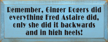 Remember, Ginger Rogers did everything Fred Astaire did.. |Funny Wood Sign  | Sawdust City Wood Signs