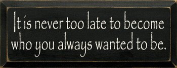It Is Never Too Late To Become Who You Always Wanted To Be.