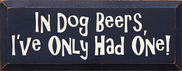 In dog beers, I've only had one. Dogs & Beer Wood Sign  Sawdust City Wood Signs