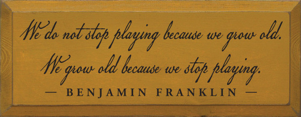 We do not stop playing because.. - Benjamin Franklin Wood Sign With Famous Quotes   Sawdust City Wood Signs