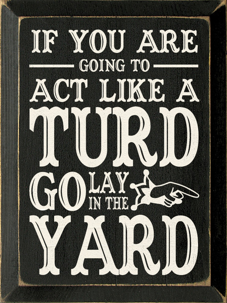 If you are going to act like a turd go lay in the yard |Funny Wood Sign  | Sawdust City Wood Signs