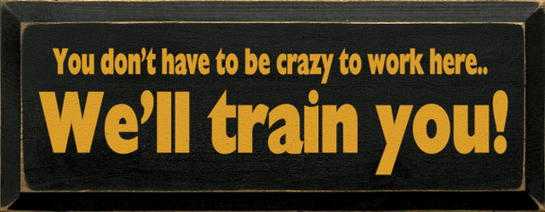 You Don't Have To Be Crazy To Work Here. We'll Train You Funny Wood Sign   Sawdust City Wood Signs