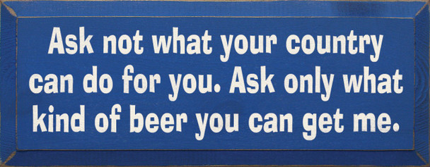 Ask Not What Your Country Can Do For..  Beer Wood Sign  Sawdust City Wood Signs