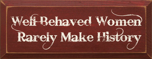 Well Behaved Women Rarely Make History    Funny Wood Sign  Sawdust City Wood Signs