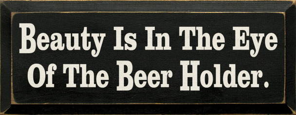 Beauty Is In The Eye Of The Beer Holder   Funny Beer Wood Sign  Sawdust City Wood Signs
