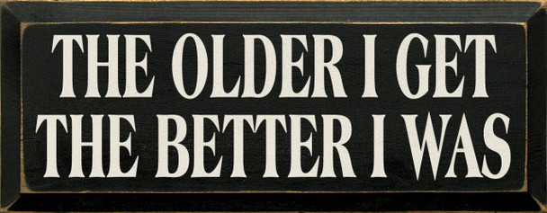 The Older I Get The Better I Was  Funny  Wood Sign  Sawdust City Wood Signs