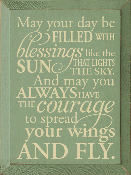 May your day be filled with blessings like the sun that lights the sky, and may you always have the courage to spread your wings and fly.   Sawdust City Wood Signs