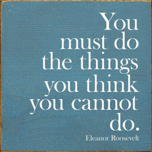 You must do the things you think you cannot do. - Eleanor Roosevelt | Inspirational Wood Signs | Sawdust City Wood Signs