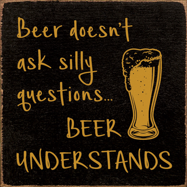 Beer doesn't ask silly questions...beer understands   Funny Wood Beer Signs   Sawdust City Wood Signs