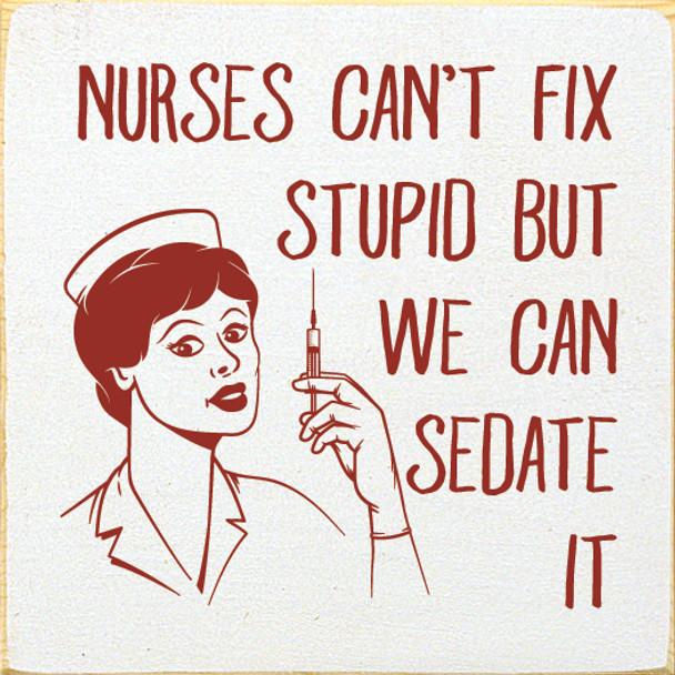 Nurses can't fix stupid, but we can sedate it   Wood Nurse Signs   Sawdust City Wood Signs