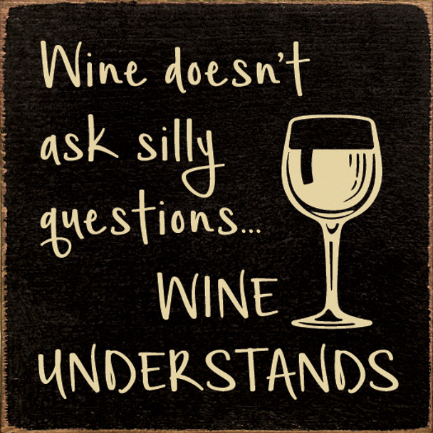 Wine doesn't ask silly questions...wine understands   Funny Wood Wine Signs   Sawdust City Wood Signs