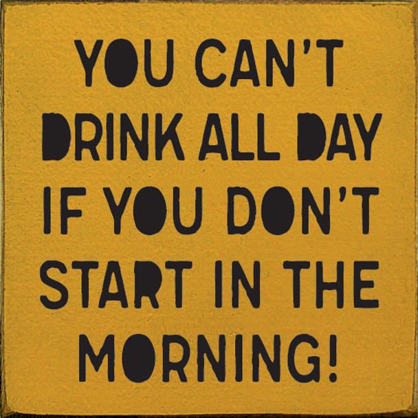 You can't drink all day if you don't start in the morning!   Wood Drinking Signs   Sawdust City Wood Signs