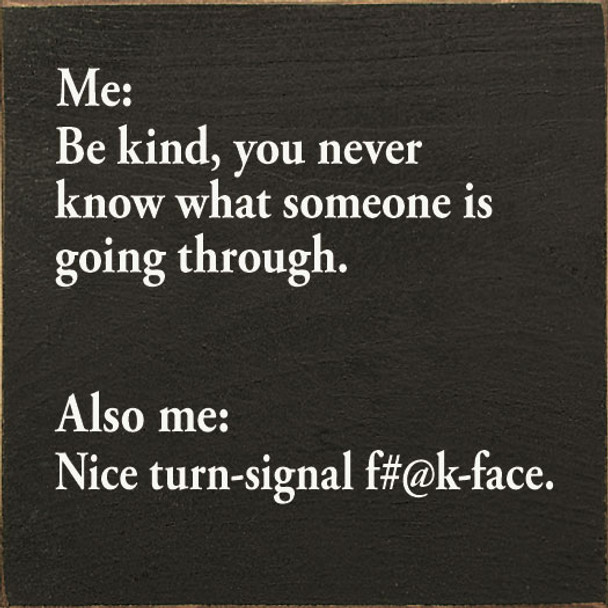 Me: Be kind, you never know what someone is going through. Also me… | Wood Inspirational Signs | Sawdust City Wood Signs