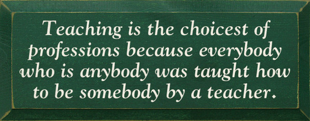 Teaching is the choicest of professions because everybody..  | Teachers Wood Sign | Sawdust City Wood Signs