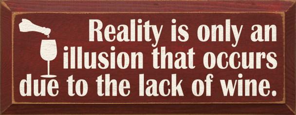 Reality is only an illusion that occurs due to the lack of wine   Wine Wood Sign  Sawdust City Wood Signs