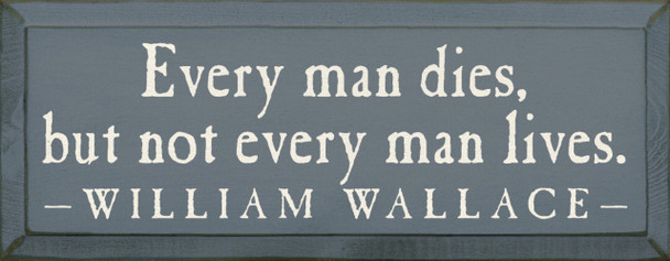 Every Man Dies, But Not Every Man Lives. -William Wallace |Wood Sign With Famous Quotes | Sawdust City Wood Signs