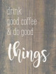 Drink good coffee and do good things