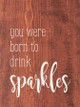 You Were Born To Drink Sparkles   Funny  Wood Signs   Sawdust City Wood Signs