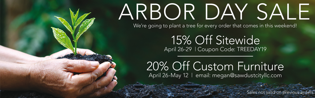 Arbor Day Sale - 15% Off Sitewide, Code: TREEDAY19 - 20% Off Custom Furniture, email megan@sawdustcityllc.com