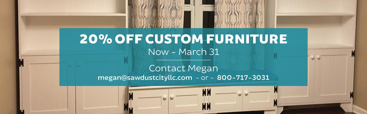 20% Off Custom Furniture Now - March 31.  Contact Megan - megan@sawdustcityllc.com or 800-717-3031