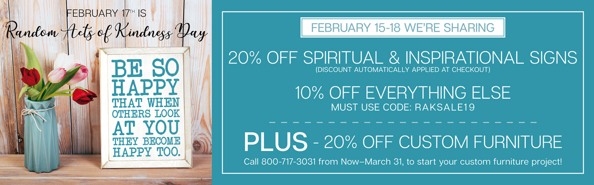 Feb 15-18 20% Off Spirtual & Inspirational Signs, 10% Off Everything Else, 20% Off Custom Furniture Orders