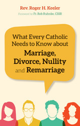 What Every Catholic Needs to Know about Marriage, Divorce, Nullity and Remarriage