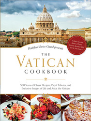 The Vatican Cookbook: 500 Years of Classic Recipes, Papal Tributes, and Exclusive Images of Life and Art at the Vatican