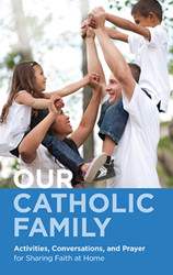 Our Catholic Family: Activities, Conversations, and Prayer for Sharing Faith at Home