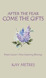 After the Fear Come the Gifts: Breast Cancer's Nine Surprising Blessings