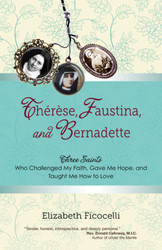 Thérèse, Faustina, and Bernadette: Three Saints Who Challenged My Faith, Gave Me Hope, and Taught Me How to Love