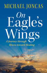 On Eagle's Wings: A Journey Through Illness Toward Healing