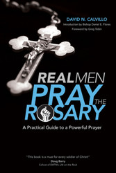 Real Men Pray the Rosary: A Practical Guide to a Powerful Prayer