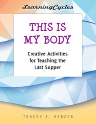 [LearningCycles series] This is My Body (eResource): Creative Activities for Teaching the Last Supper & Eucharist