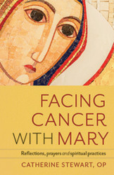 Facing Cancer with Mary: Reflections, Prayers and Spiritual Practices