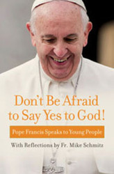 Don't Be Afraid to Say Yes to God!: Pope Francis Speaks to Young People